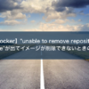 "【Docker】""unable to remove repository reference""が出てイメージが削除できないときの解消方法"