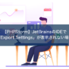 【PHPStorm】JetBrainsのIDEで「Export Settings」が表示されない場合